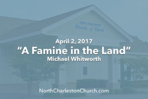 """A Famine in the Land"" (04-02-17 AM Sermon)"