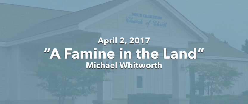 """""""A Famine in the Land"""" (04-02-17 AM Sermon)"""