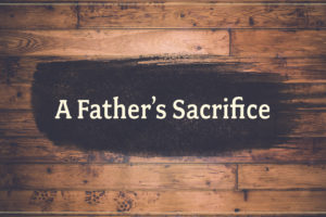"""A Father's Sacrifice"" (06-18-17 AM Sermon)"